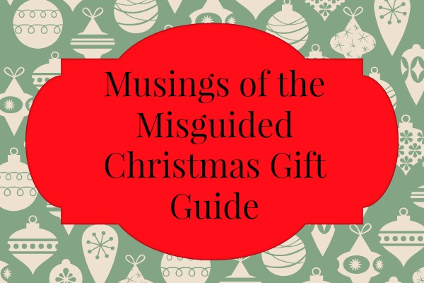 Musings of the Misguided Christmas Gift Guide 2014